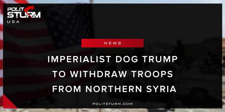 Imperialist Dog Trump to Withdraw Troops from Northern Syria